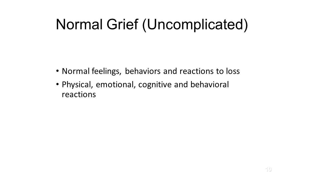Normal Grief (Uncomplicated) Normal feelings, behaviors and reactions to loss Physical, emotional, cognitive and behavioral reactions 10