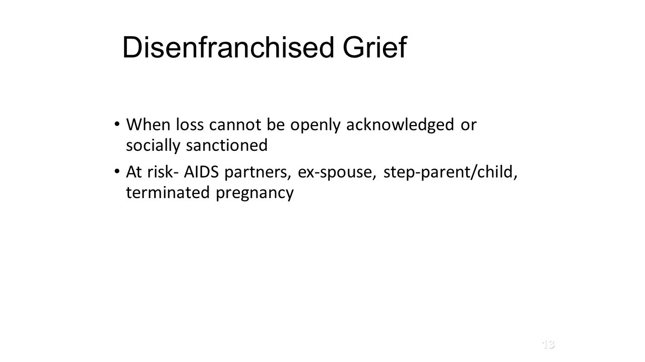 Disenfranchised Grief When loss cannot be openly acknowledged or socially sanctioned At risk- AIDS partners, ex-spouse, step-parent/child, terminated