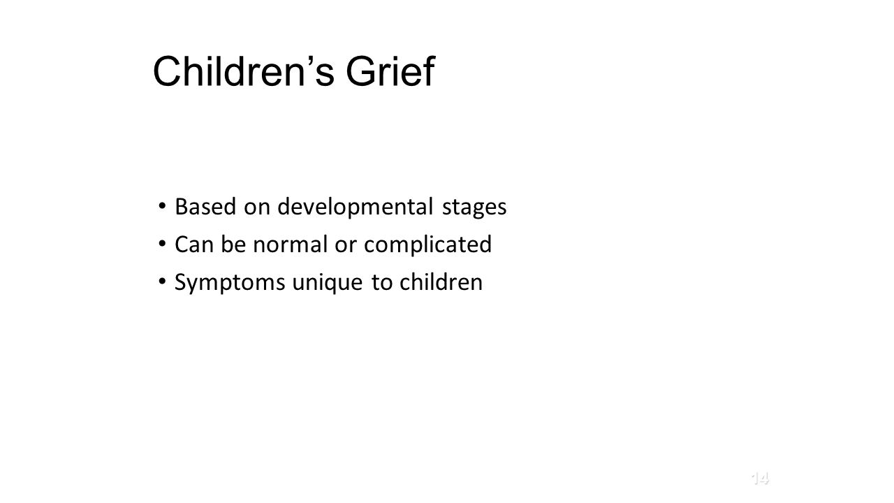 Children's Grief Based on developmental stages Can be normal or complicated Symptoms unique to children 14