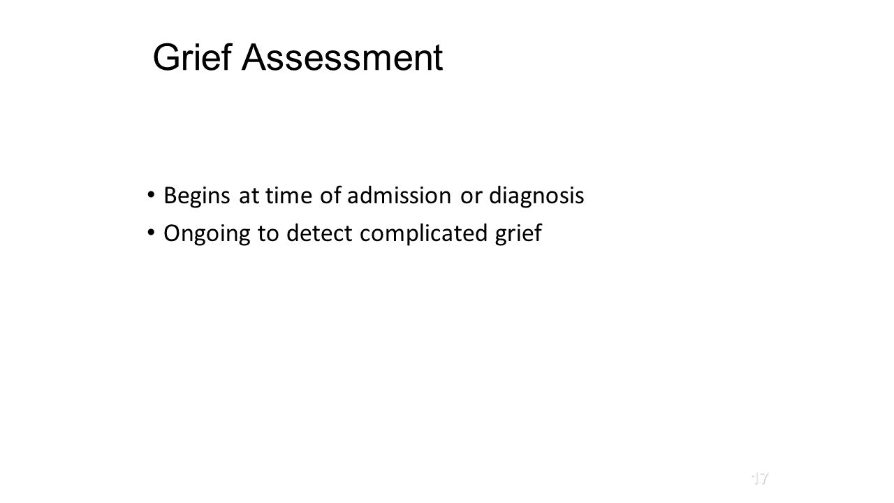 Grief Assessment Begins at time of admission or diagnosis Ongoing to detect complicated grief Corless, 2010 17