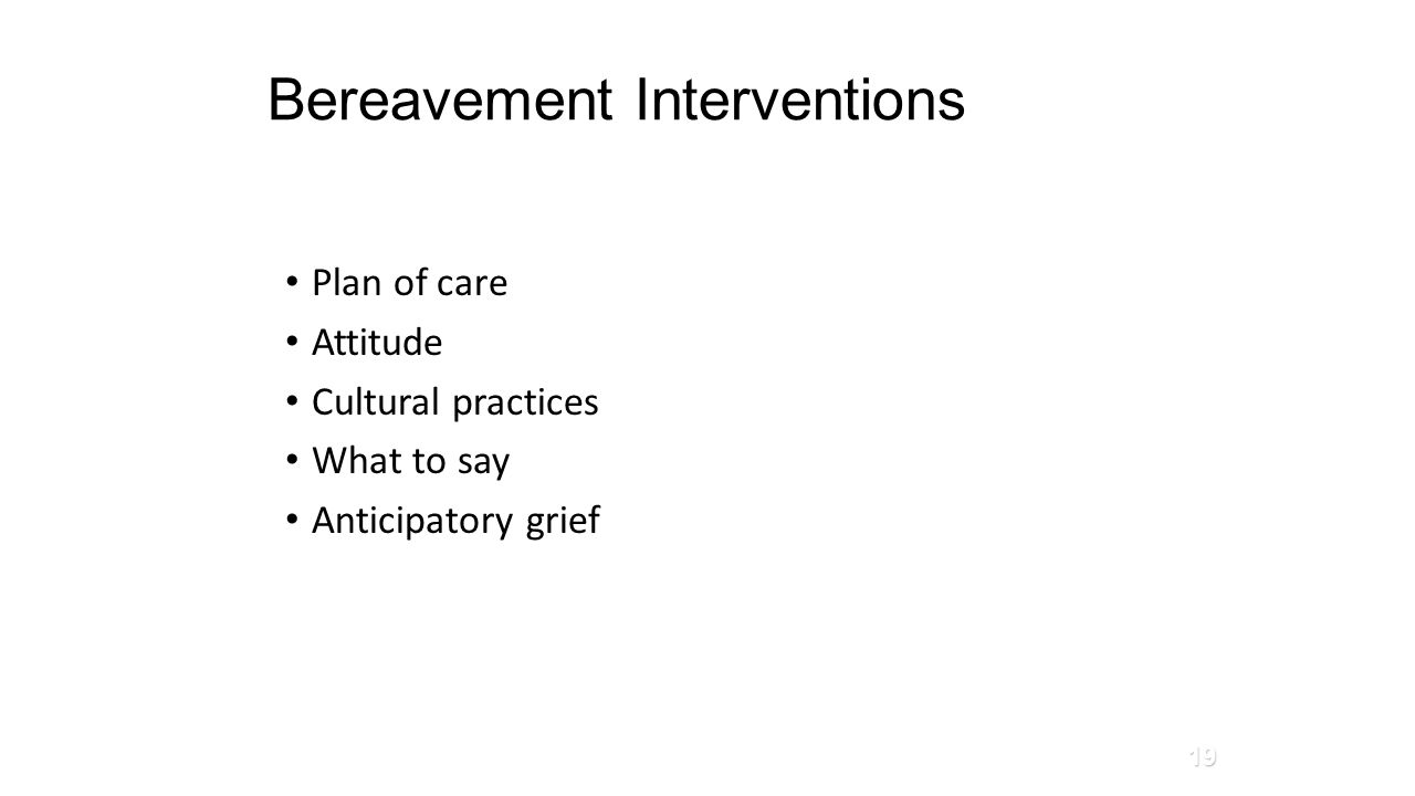 Bereavement Interventions Plan of care Attitude Cultural practices What to say Anticipatory grief 19