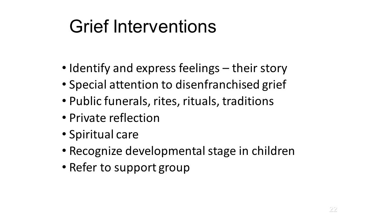 Grief Interventions Identify and express feelings – their story Special attention to disenfranchised grief Public funerals, rites, rituals, traditions