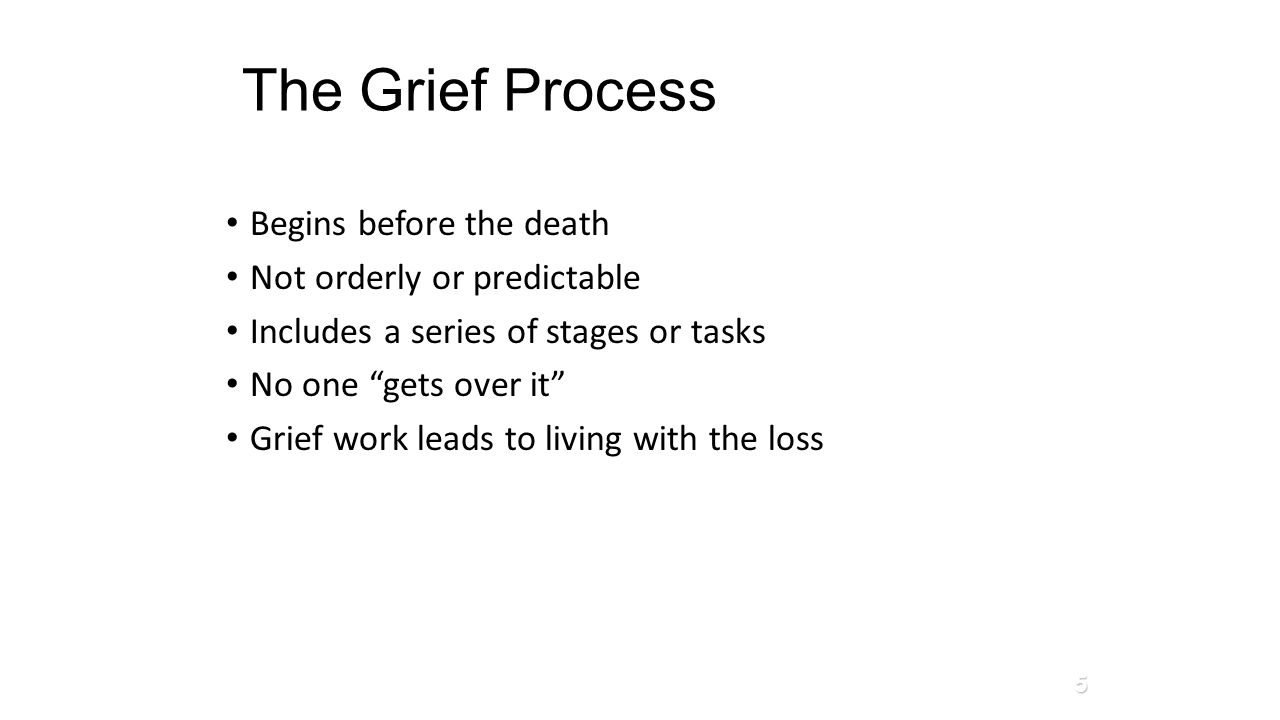 "The Grief Process Begins before the death Not orderly or predictable Includes a series of stages or tasks No one ""gets over it"" Grief work leads to li"