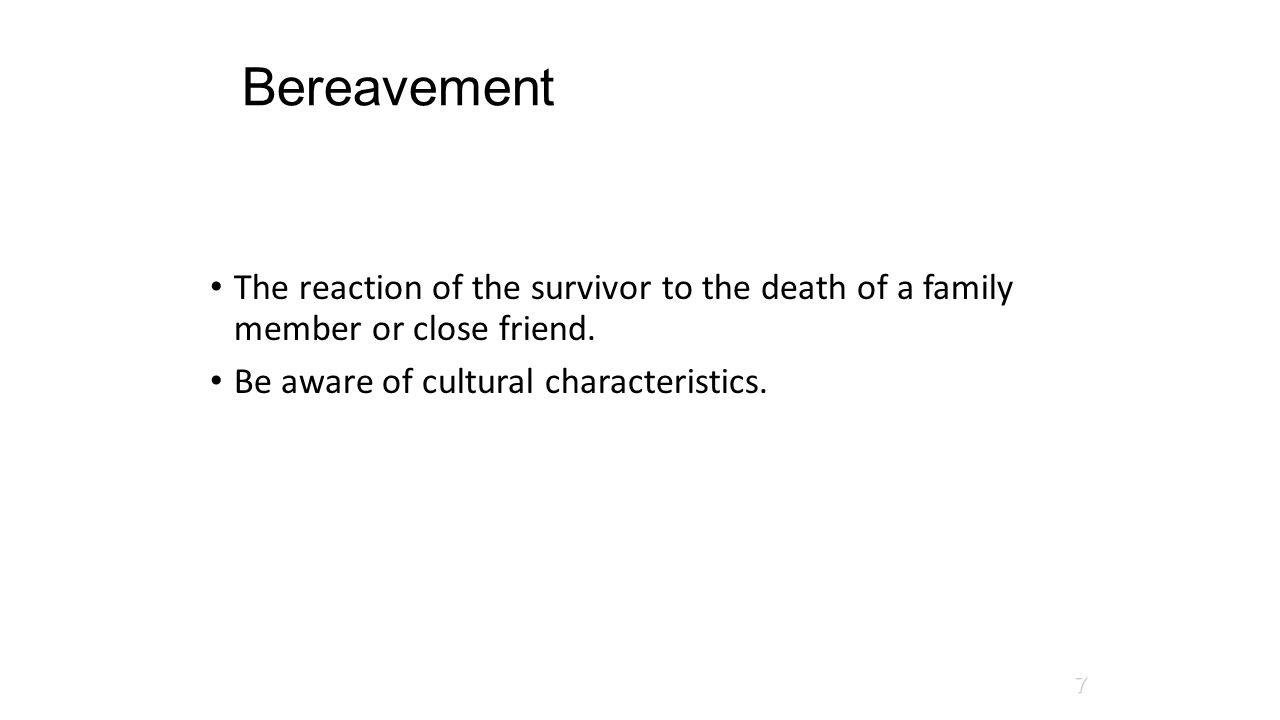 Bereavement The reaction of the survivor to the death of a family member or close friend. Be aware of cultural characteristics. D'Avanzo, 2008 7