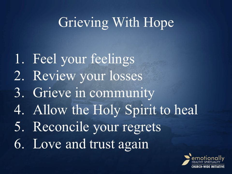 1.Feel your feelings 2.Review your losses 3.Grieve in community 4.Allow the Holy Spirit to heal 5.Reconcile your regrets 6.Love and trust again Grievi