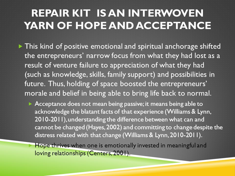 REPAIR KIT IS AN INTERWOVEN YARN OF HOPE AND ACCEPTANCE  This kind of positive emotional and spiritual anchorage shifted the entrepreneurs' narrow focus from what they had lost as a result of venture failure to appreciation of what they had (such as knowledge, skills, family support) and possibilities in future.