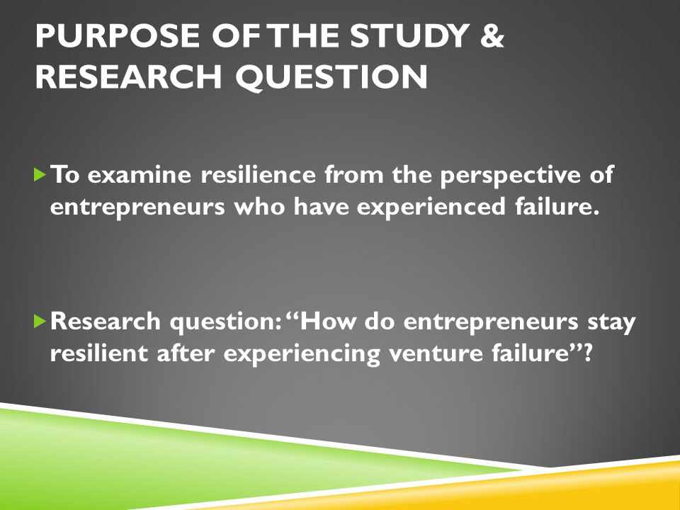 PURPOSE OF THE STUDY & RESEARCH QUESTION  To examine resilience from the perspective of entrepreneurs who have experienced failure.