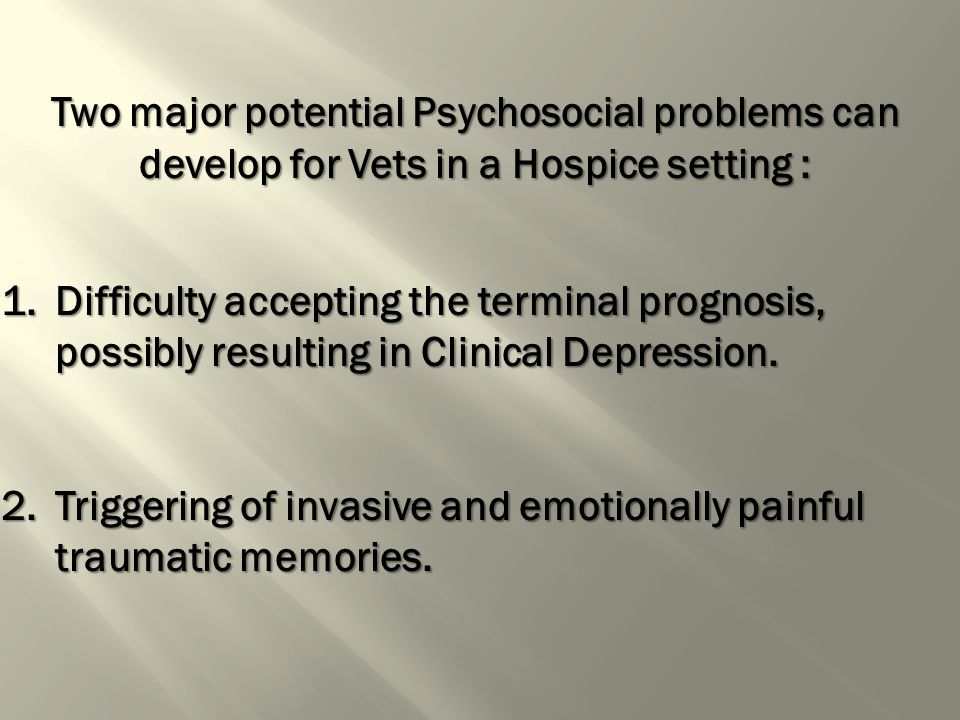 Two major potential Psychosocial problems can develop for Vets in a Hospice setting : 1.Difficulty accepting the terminal prognosis, possibly resulting in Clinical Depression.