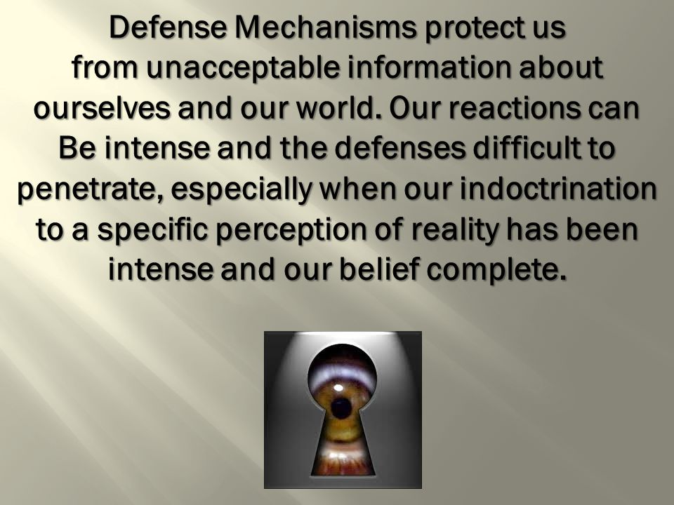 Defense Mechanisms protect us from unacceptable information about ourselves and our world.