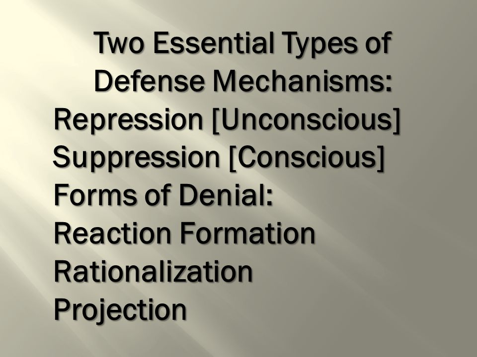 Two Essential Types of Defense Mechanisms: Repression [Unconscious] Suppression [Conscious] Forms of Denial: Reaction Formation RationalizationProjection