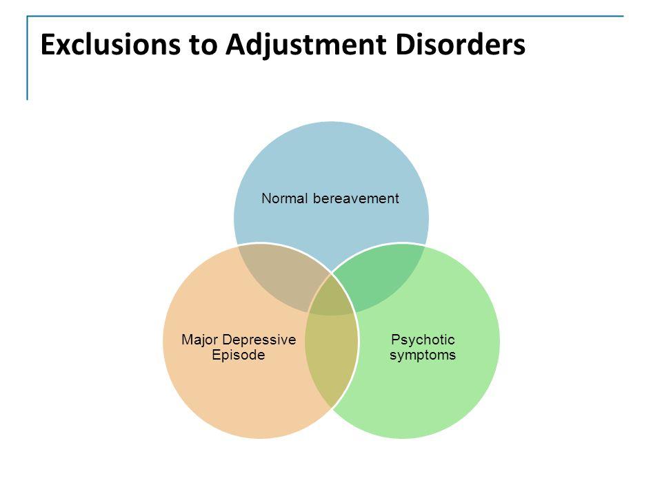 Exclusions to Adjustment Disorders Normal bereavement Psychotic symptoms Major Depressive Episode