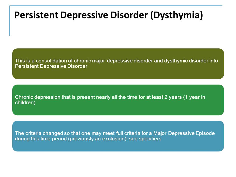 Persistent Depressive Disorder (Dysthymia) This is a consolidation of chronic major depressive disorder and dysthymic disorder into Persistent Depressive Disorder Chronic depression that is present nearly all the time for at least 2 years (1 year in children) The criteria changed so that one may meet full criteria for a Major Depressive Episode during this time period (previously an exclusion)- see specifiers