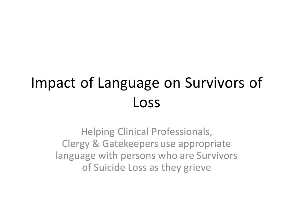 Impact of Language on Survivors of Loss Helping Clinical Professionals, Clergy & Gatekeepers use appropriate language with persons who are Survivors of Suicide Loss as they grieve