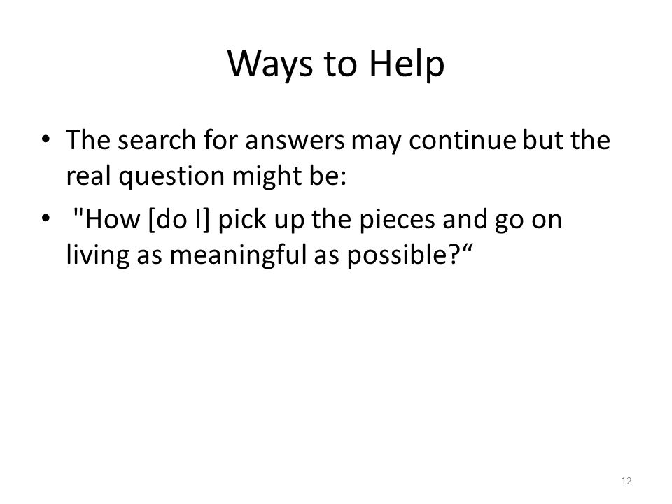 Ways to Help The search for answers may continue but the real question might be: How [do I] pick up the pieces and go on living as meaningful as possible 12