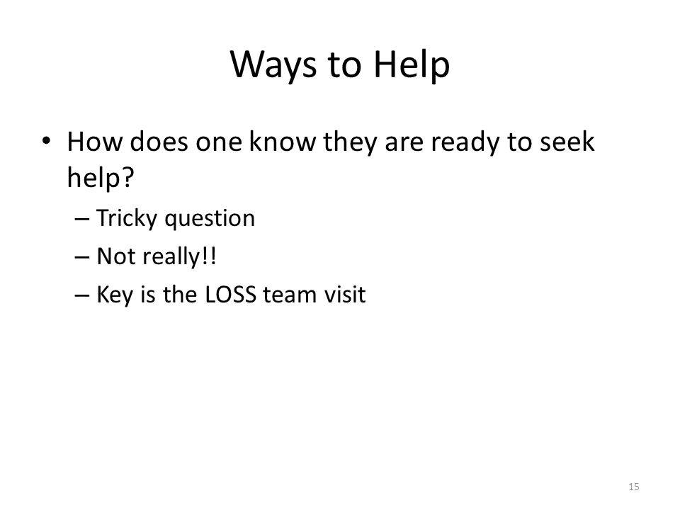 Ways to Help How does one know they are ready to seek help? – Tricky question – Not really!! – Key is the LOSS team visit 15