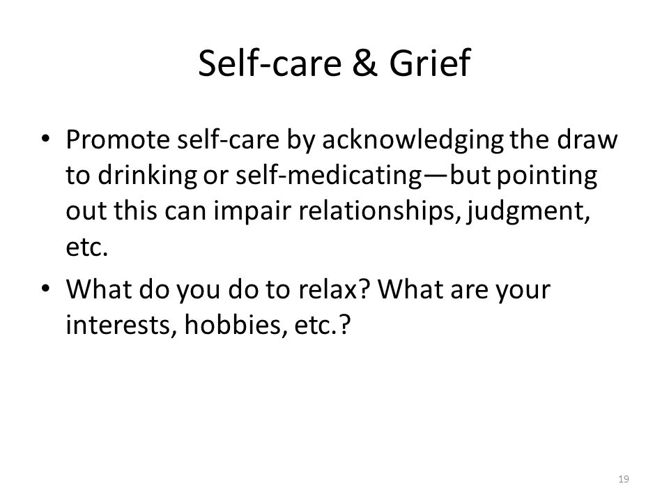 Self-care & Grief Promote self-care by acknowledging the draw to drinking or self-medicating—but pointing out this can impair relationships, judgment,