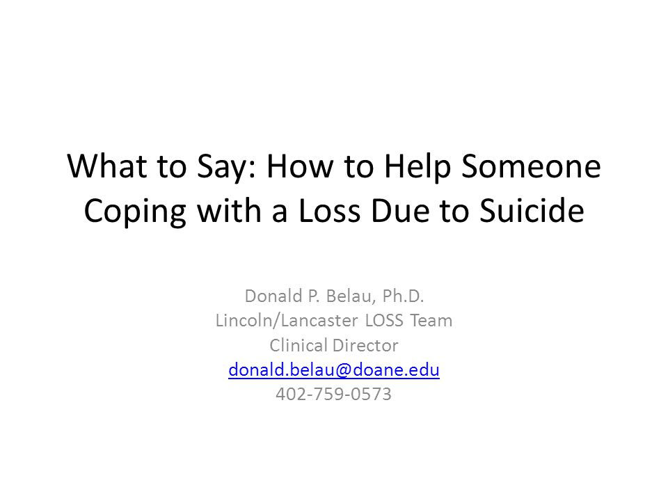 What to Say: How to Help Someone Coping with a Loss Due to Suicide Donald P. Belau, Ph.D. Lincoln/Lancaster LOSS Team Clinical Director donald.belau@d