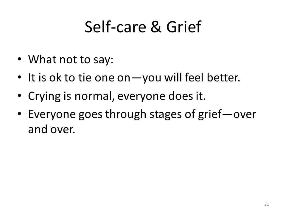 Self-care & Grief What not to say: It is ok to tie one on—you will feel better. Crying is normal, everyone does it. Everyone goes through stages of gr