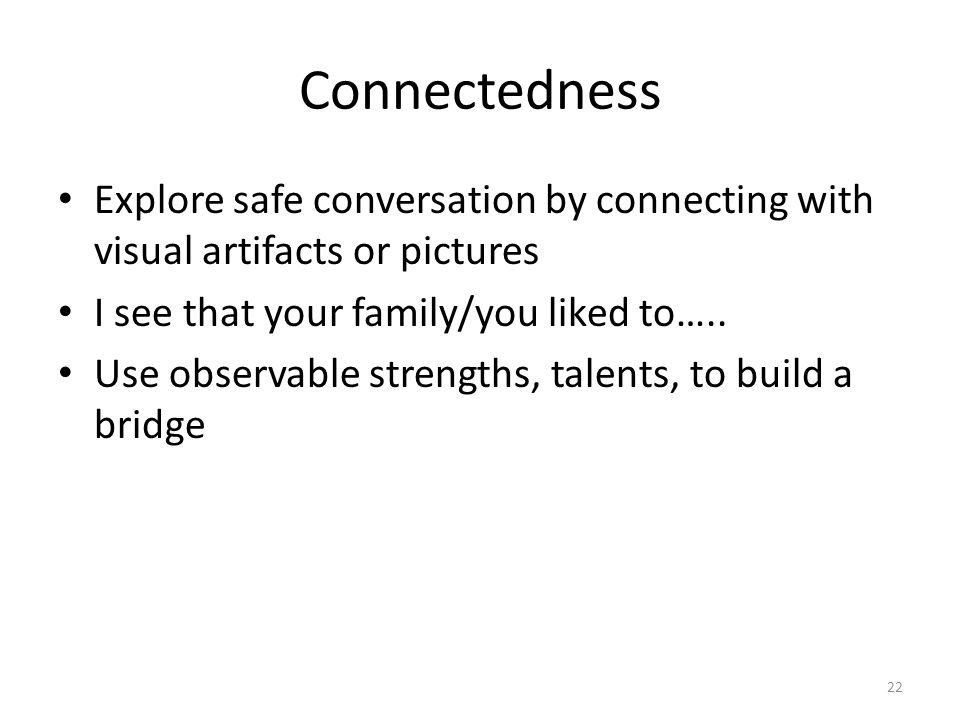 Connectedness Explore safe conversation by connecting with visual artifacts or pictures I see that your family/you liked to….. Use observable strength