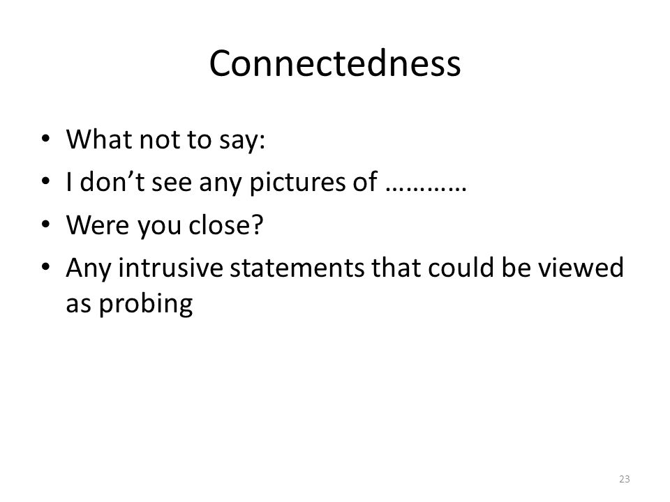 Connectedness What not to say: I don't see any pictures of ………… Were you close? Any intrusive statements that could be viewed as probing 23