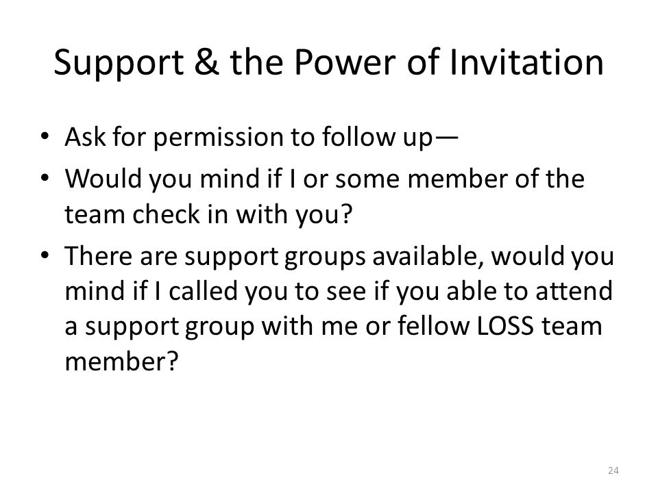 Support & the Power of Invitation Ask for permission to follow up— Would you mind if I or some member of the team check in with you.