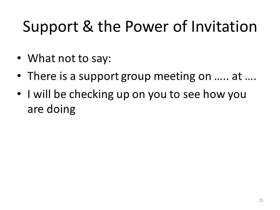 Support & the Power of Invitation What not to say: There is a support group meeting on ….. at …. I will be checking up on you to see how you are doing