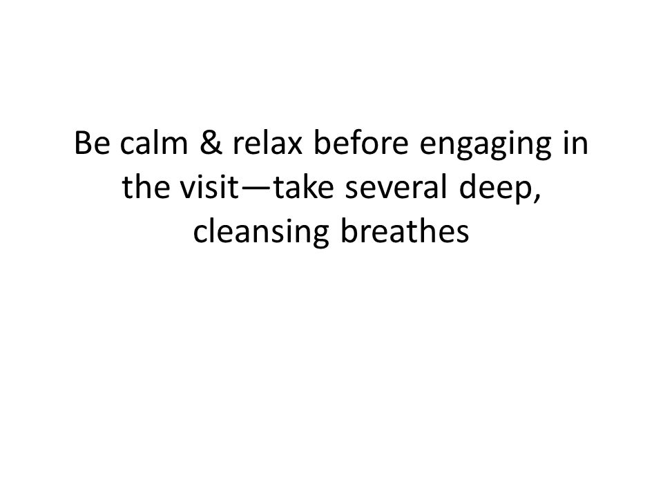 Be calm & relax before engaging in the visit—take several deep, cleansing breathes