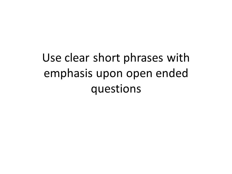 Use clear short phrases with emphasis upon open ended questions