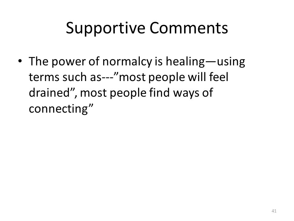 """Supportive Comments The power of normalcy is healing—using terms such as---""""most people will feel drained"""", most people find ways of connecting"""" 41"""
