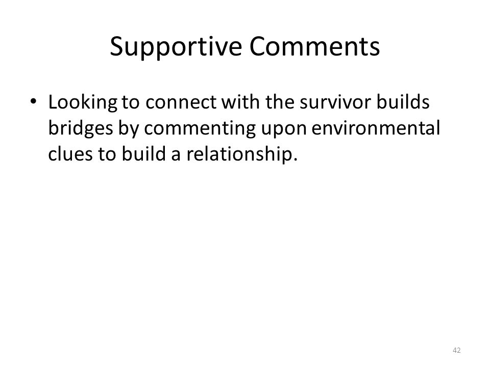 Supportive Comments Looking to connect with the survivor builds bridges by commenting upon environmental clues to build a relationship. 42