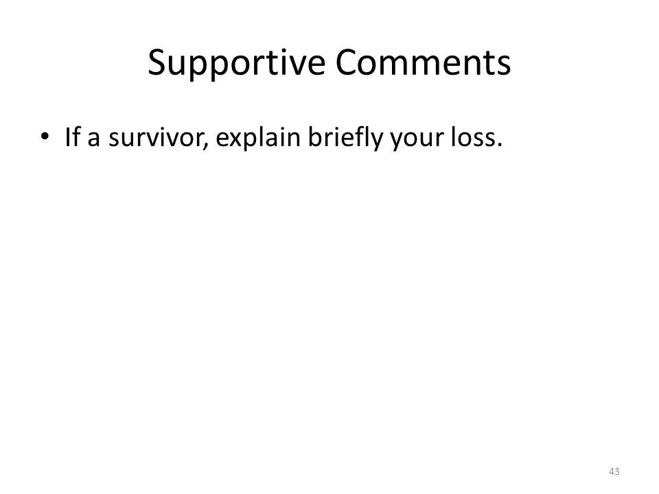 Supportive Comments If a survivor, explain briefly your loss. 43