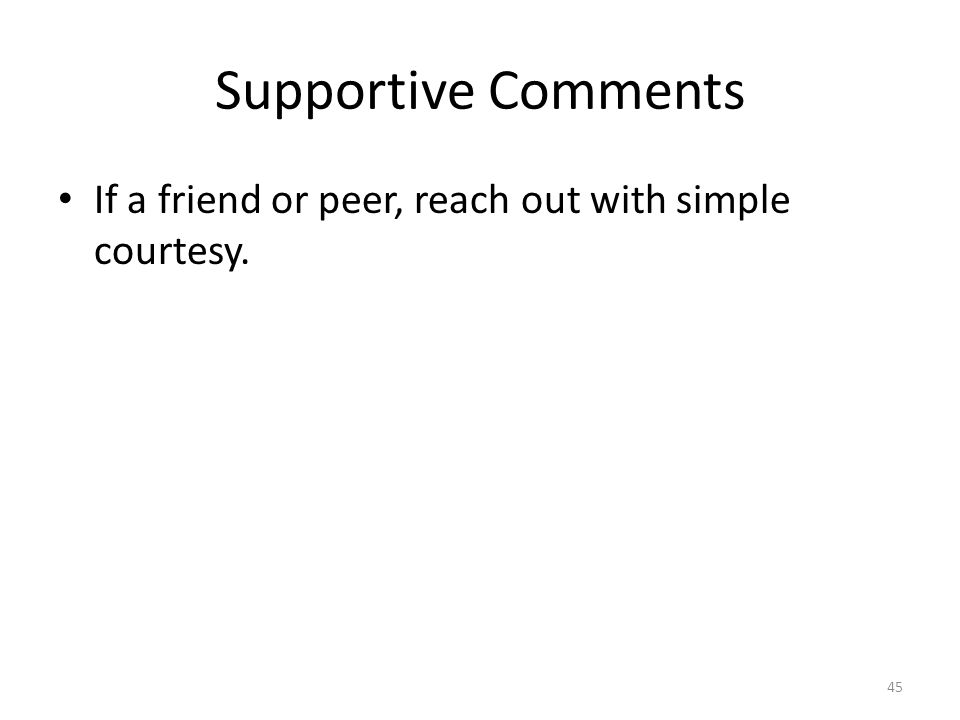 Supportive Comments If a friend or peer, reach out with simple courtesy. 45
