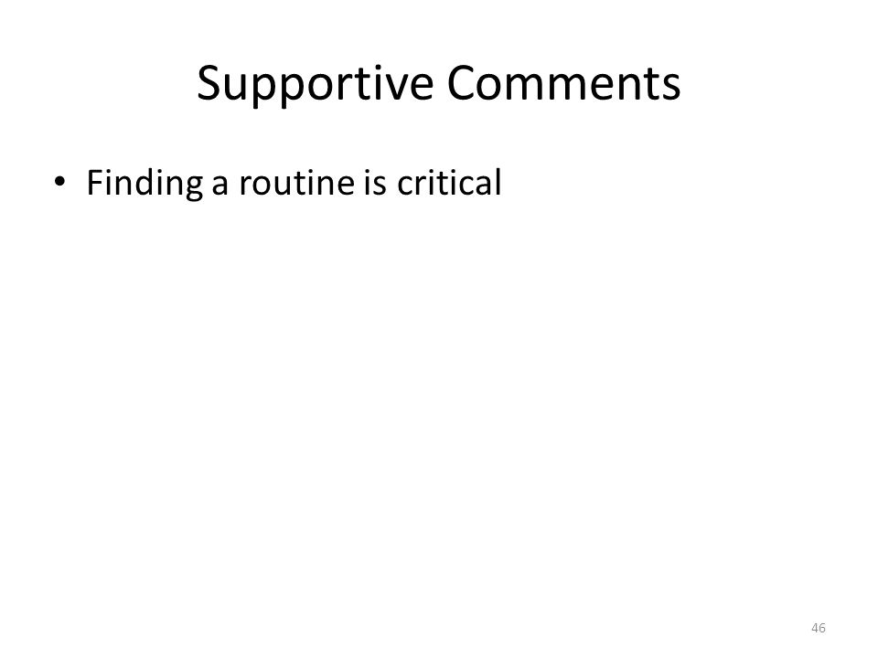 Supportive Comments Finding a routine is critical 46