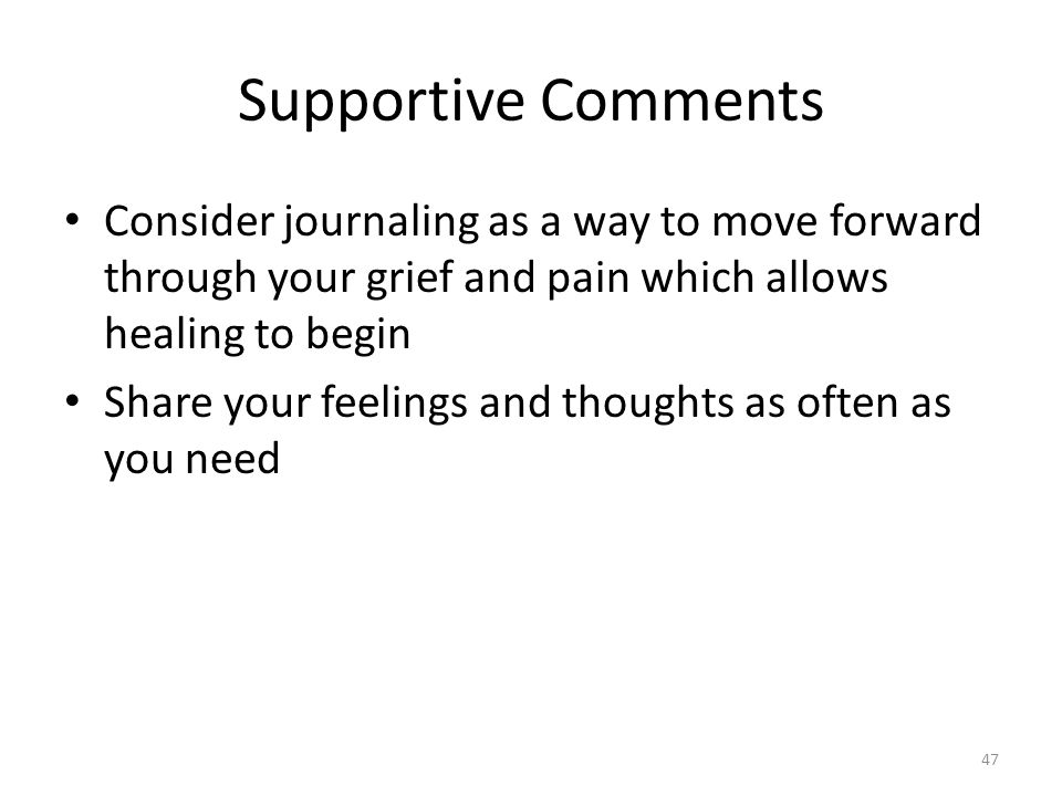 Supportive Comments Consider journaling as a way to move forward through your grief and pain which allows healing to begin Share your feelings and tho