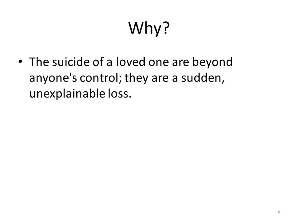 Why. The suicide of a loved one are beyond anyone s control; they are a sudden, unexplainable loss.
