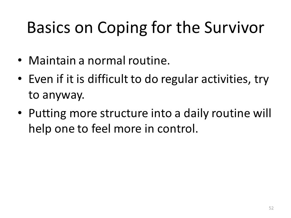 Basics on Coping for the Survivor Maintain a normal routine. Even if it is difficult to do regular activities, try to anyway. Putting more structure i