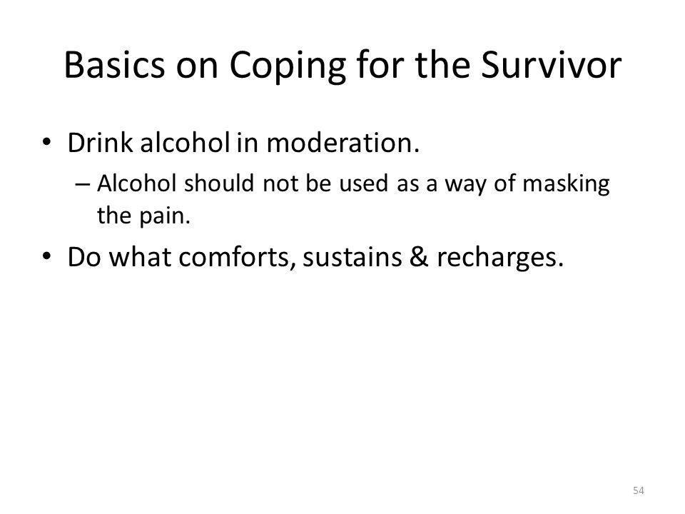 Basics on Coping for the Survivor Drink alcohol in moderation. – Alcohol should not be used as a way of masking the pain. Do what comforts, sustains &