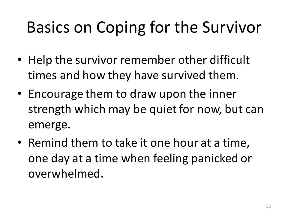 Basics on Coping for the Survivor Help the survivor remember other difficult times and how they have survived them.