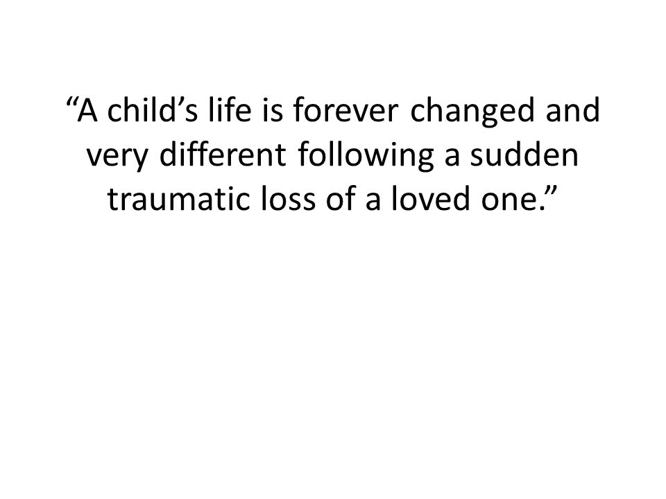 A child's life is forever changed and very different following a sudden traumatic loss of a loved one.