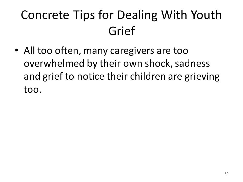 Concrete Tips for Dealing With Youth Grief All too often, many caregivers are too overwhelmed by their own shock, sadness and grief to notice their children are grieving too.