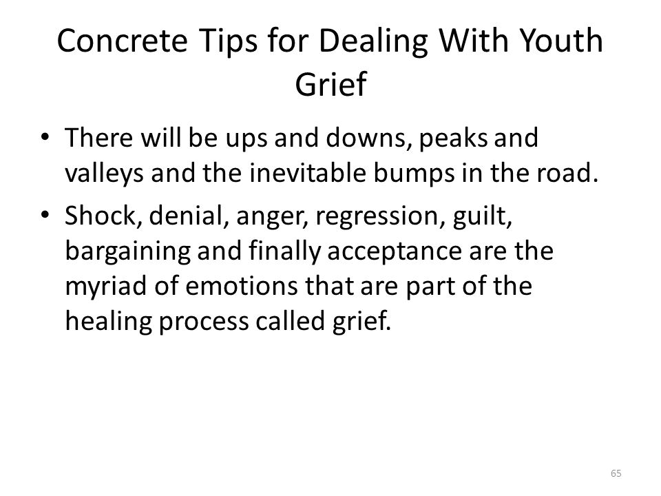 Concrete Tips for Dealing With Youth Grief There will be ups and downs, peaks and valleys and the inevitable bumps in the road.