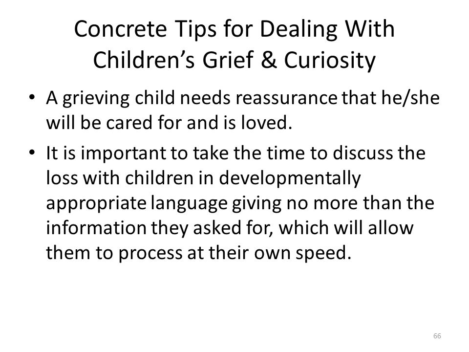 Concrete Tips for Dealing With Children's Grief & Curiosity A grieving child needs reassurance that he/she will be cared for and is loved. It is impor