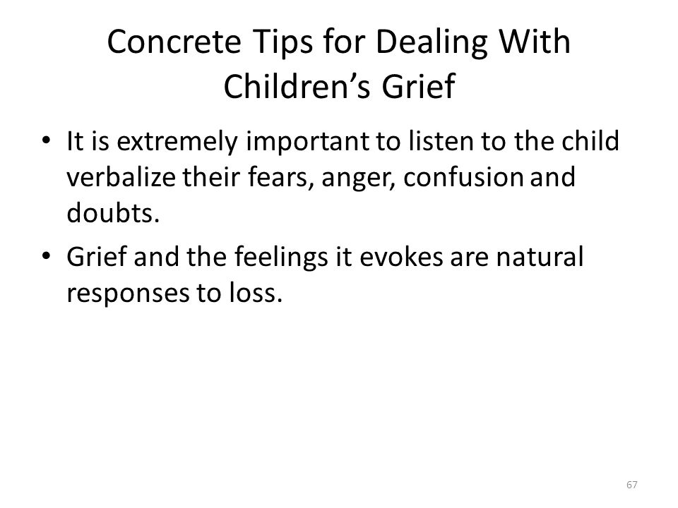 Concrete Tips for Dealing With Children's Grief It is extremely important to listen to the child verbalize their fears, anger, confusion and doubts.