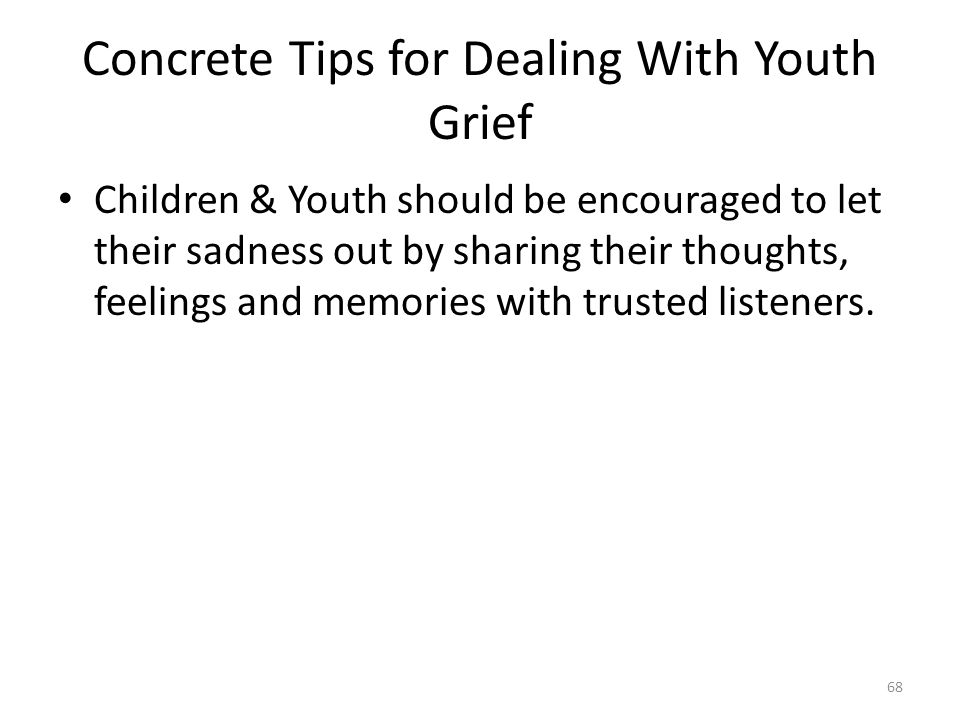 Concrete Tips for Dealing With Youth Grief Children & Youth should be encouraged to let their sadness out by sharing their thoughts, feelings and memo