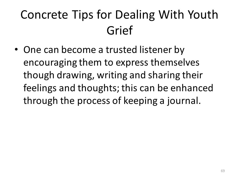 Concrete Tips for Dealing With Youth Grief One can become a trusted listener by encouraging them to express themselves though drawing, writing and sha