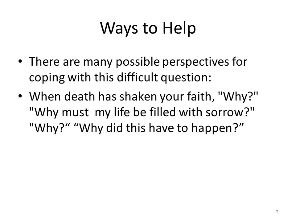 Ways to Help There are many possible perspectives for coping with this difficult question: When death has shaken your faith, Why? Why must my life be filled with sorrow? Why? Why did this have to happen? 7