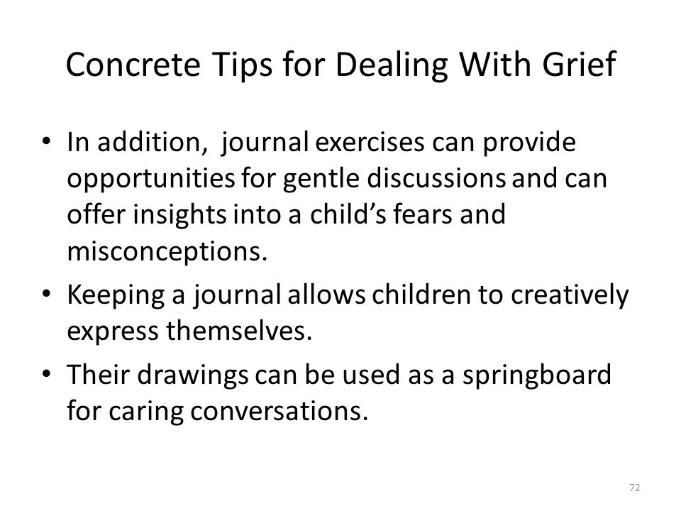 Concrete Tips for Dealing With Grief In addition, journal exercises can provide opportunities for gentle discussions and can offer insights into a child's fears and misconceptions.