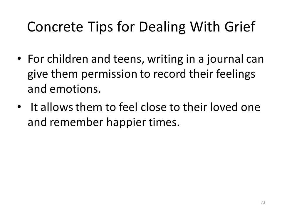 Concrete Tips for Dealing With Grief For children and teens, writing in a journal can give them permission to record their feelings and emotions. It a
