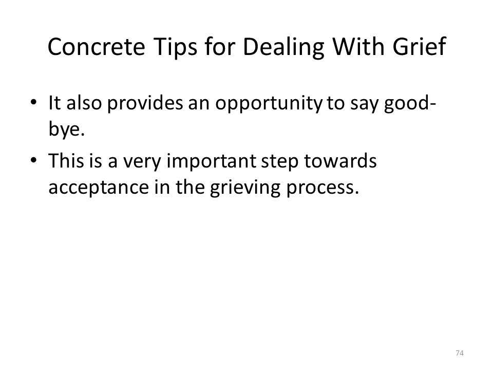Concrete Tips for Dealing With Grief It also provides an opportunity to say good- bye. This is a very important step towards acceptance in the grievin
