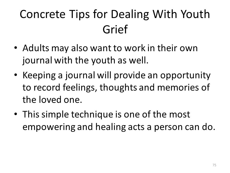 Concrete Tips for Dealing With Youth Grief Adults may also want to work in their own journal with the youth as well. Keeping a journal will provide an